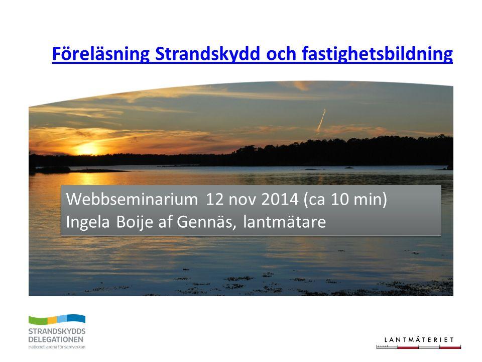 Föreläsning Strandskydd och fastighetsbildning Webbseminarium 12 nov 2014 (ca 10 min) Ingela Boije af Gennäs, lantmätare Webbseminarium 12 nov 2014 (c