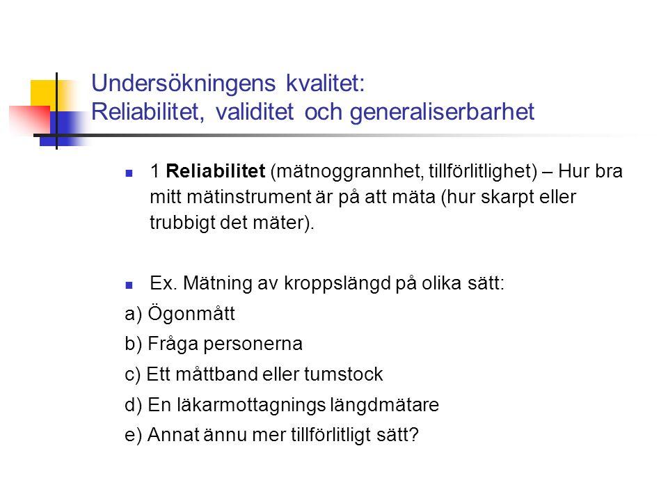 Undersökningens kvalitet: Reliabilitet, validitet och generaliserbarhet 1 Reliabilitet (mätnoggrannhet, tillförlitlighet) – Hur bra mitt mätinstrument är på att mäta (hur skarpt eller trubbigt det mäter).