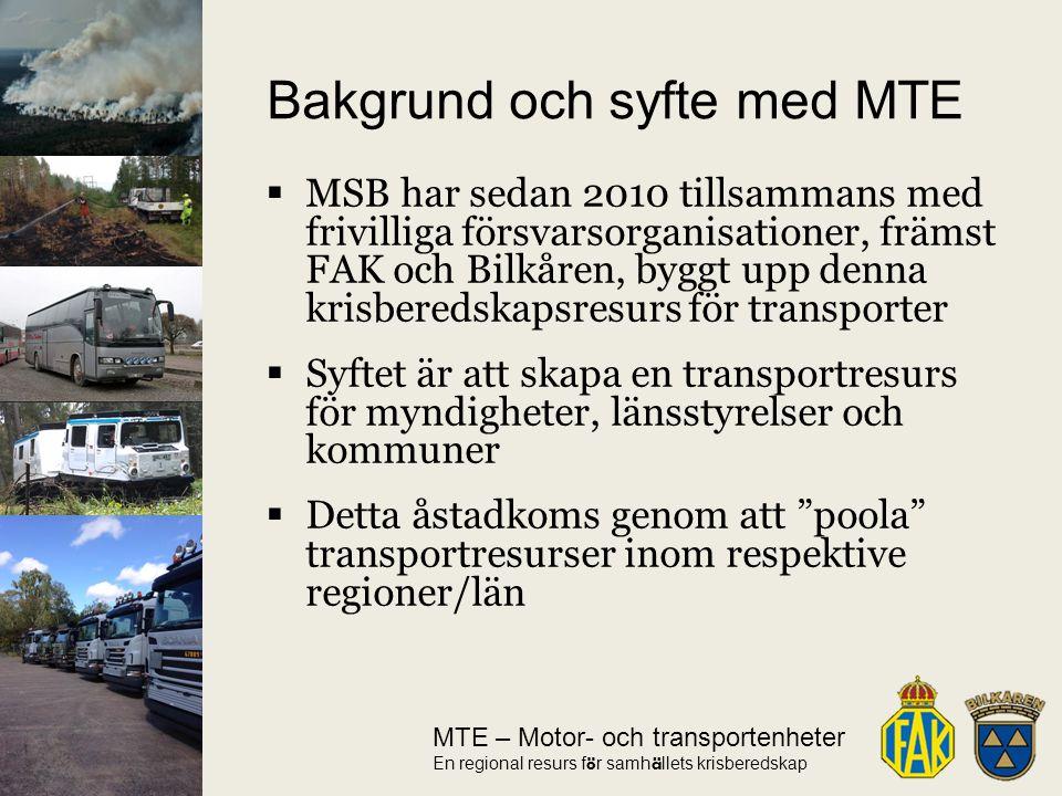 MTE – Motor- och transportenheter En regional resurs f ö r samh ä llets krisberedskap  MSB har sedan 2010 tillsammans med frivilliga försvarsorganisationer, främst FAK och Bilkåren, byggt upp denna krisberedskapsresurs för transporter  Syftet är att skapa en transportresurs för myndigheter, länsstyrelser och kommuner  Detta åstadkoms genom att poola transportresurser inom respektive regioner/län Bakgrund och syfte med MTE