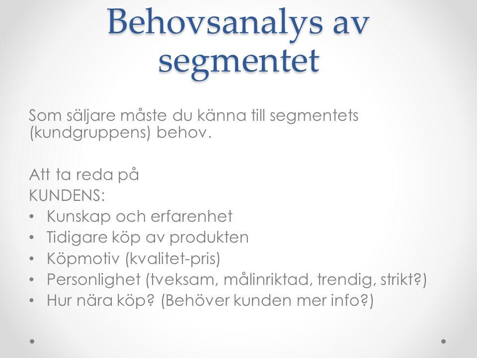 Behovsanalys av segmentet Som säljare måste du känna till segmentets (kundgruppens) behov. Att ta reda på KUNDENS: Kunskap och erfarenhet Tidigare köp