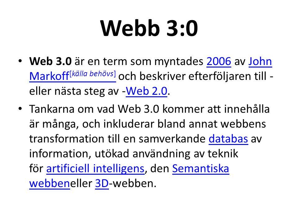 Webb 3:0 Web 3.0 är en term som myntades 2006 av John Markoff [källa behövs] och beskriver efterföljaren till - eller nästa steg av -Web 2.0.2006John Markoff [källa behövs]Web 2.0 Tankarna om vad Web 3.0 kommer att innehålla är många, och inkluderar bland annat webbens transformation till en samverkande databas av information, utökad användning av teknik för artificiell intelligens, den Semantiska webbeneller 3D-webben.databasartificiell intelligensSemantiska webben3D