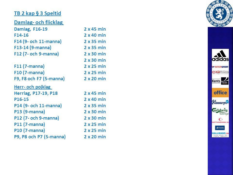 TB 2 kap § 3 Speltid Damlag- och flicklag Damlag, F16-192 x 45 min F14-162 x 40 min F14 (9- och 11-manna)2 x 35 min F13-14 (9-manna)2 x 35 min F12 (7- och 9-manna)2 x 30 min 2 x 30 min F11 (7-manna)2 x 25 min F10 (7-manna)2 x 25 min F9, F8 och F7 (5-manna)2 x 20 min Herr- och pojklag Herrlag, P17-19, P182 x 45 min P16-152 x 40 min P14 (9- och 11-manna)2 x 35 min P13 (9-manna)2 x 30 min P12 (7- och 9-manna)2 x 30 min P11 (7-manna)2 x 25 min P10 (7-manna)2 x 25 min P9, P8 och P7 (5-manna)2 x 20 min