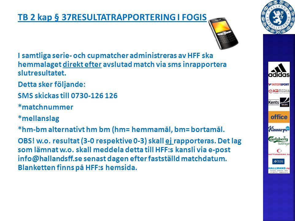 TB 2 kap § 37RESULTATRAPPORTERING I FOGIS I samtliga serie- och cupmatcher administreras av HFF ska hemmalaget direkt efter avslutad match via sms inrapportera slutresultatet.