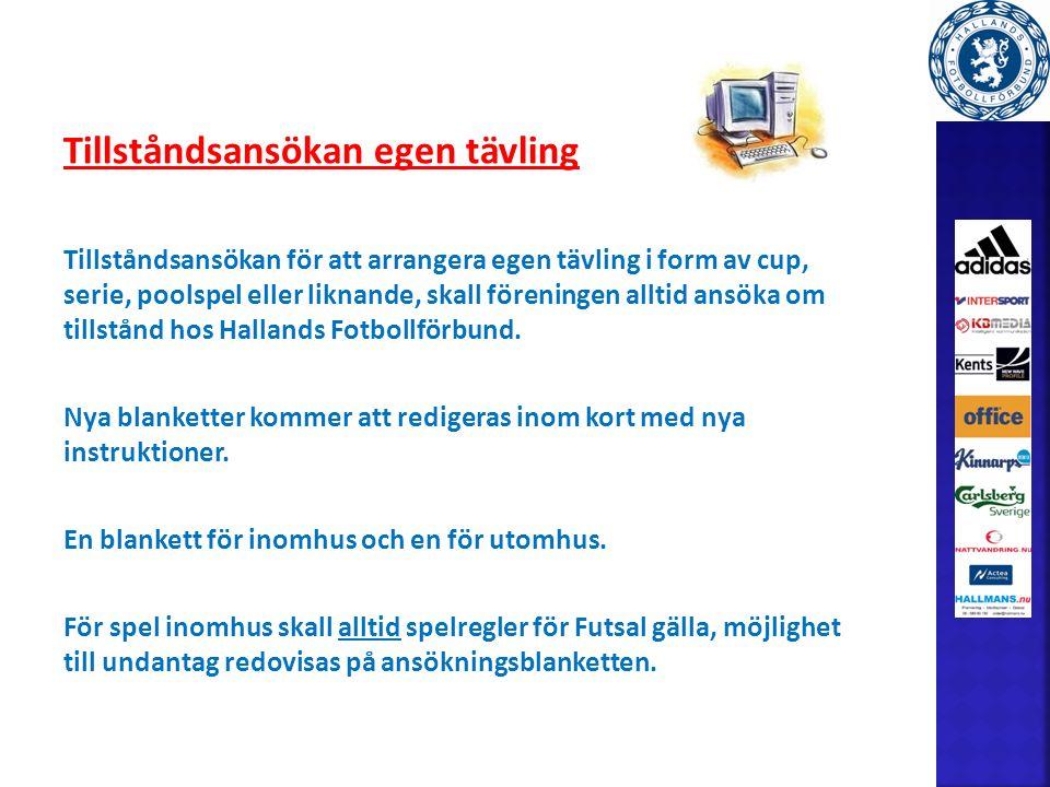 Tillståndsansökan egen tävling Tillståndsansökan för att arrangera egen tävling i form av cup, serie, poolspel eller liknande, skall föreningen alltid ansöka om tillstånd hos Hallands Fotbollförbund.