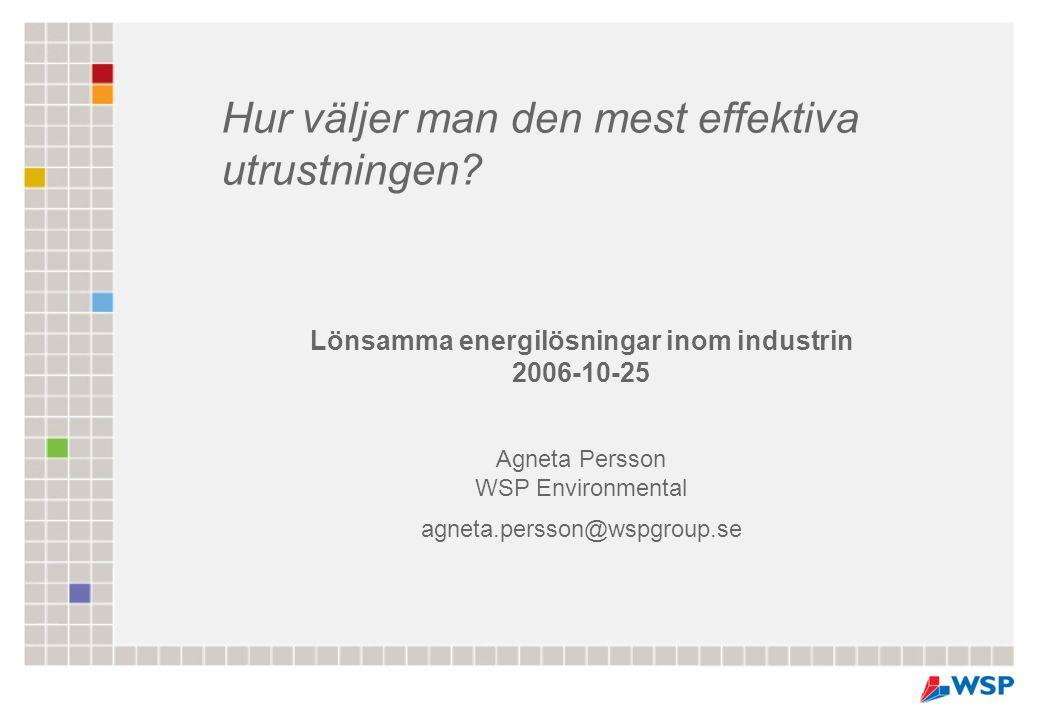 Lönsamma energilösningar inom industrin 2006-10-25 Agneta Persson WSP Environmental agneta.persson@wspgroup.se Hur väljer man den mest effektiva utrustningen