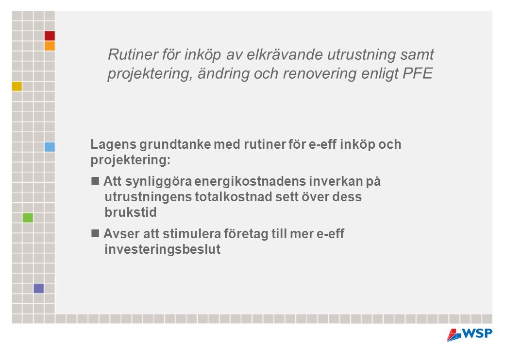 Lagens grundtanke med rutiner för e-eff inköp och projektering: Att synliggöra energikostnadens inverkan på utrustningens totalkostnad sett över dess brukstid Avser att stimulera företag till mer e-eff investeringsbeslut Rutiner för inköp av elkrävande utrustning samt projektering, ändring och renovering enligt PFE
