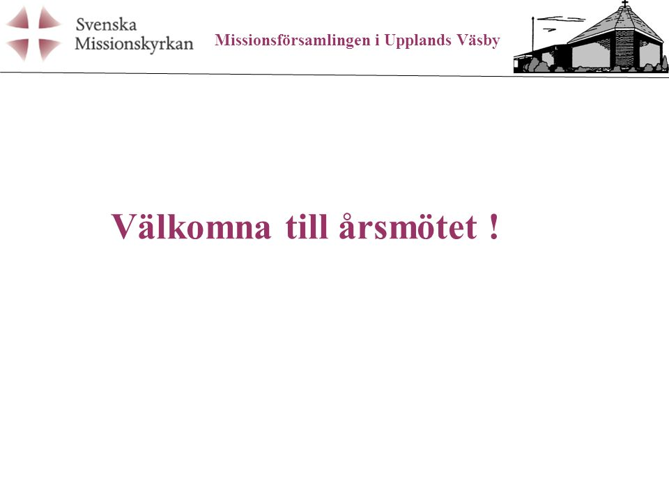 Missionsförsamlingen i Upplands Väsby Välkomna till årsmötet !