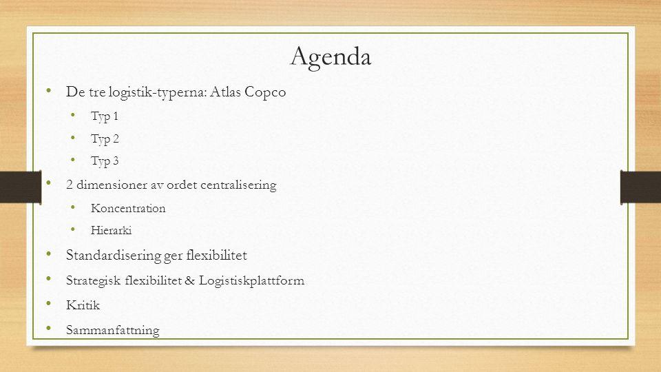 Agenda De tre logistik-typerna: Atlas Copco Typ 1 Typ 2 Typ 3 2 dimensioner av ordet centralisering Koncentration Hierarki Standardisering ger flexibilitet Strategisk flexibilitet & Logistiskplattform Kritik Sammanfattning