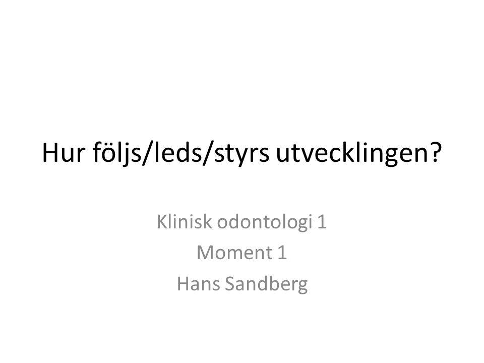 Hur följs/leds/styrs utvecklingen Klinisk odontologi 1 Moment 1 Hans Sandberg