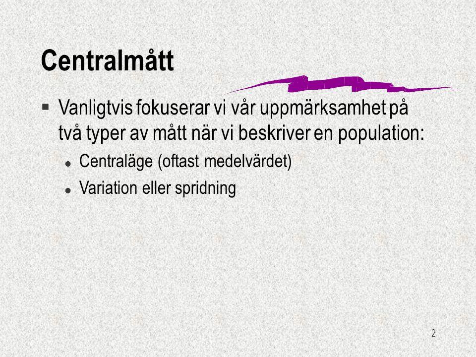 2 Centralmått §Vanligtvis fokuserar vi vår uppmärksamhet på två typer av mått när vi beskriver en population: l Centraläge (oftast medelvärdet) l Variation eller spridning