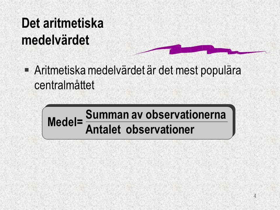 4 Summan av observationerna Antalet observationer Medel= §Aritmetiska medelvärdet är det mest populära centralmåttet Det aritmetiska medelvärdet