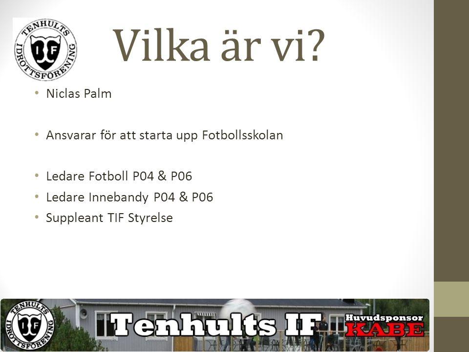 Vilka är vi? Cecilia Nilsen Palm Ansvarar för att starta upp Fotbollsskolan Ledare P09 Fotboll