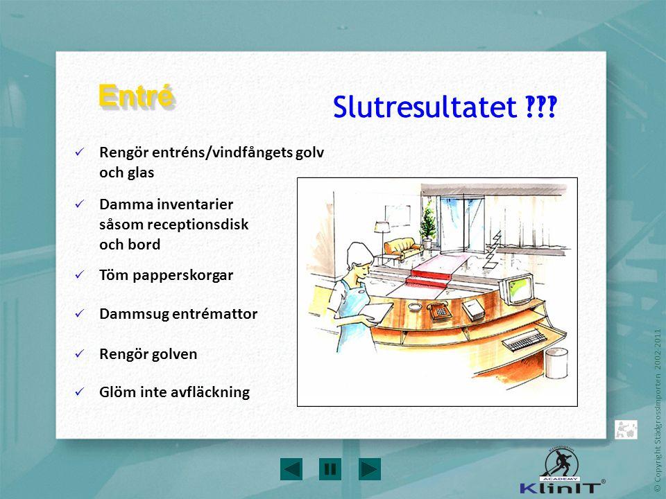 © Copyright StädgrossImporten 2002-2011 Rengör entréns/vindfångets golv och glas Damma inventarier såsom receptionsdisk och bord Töm papperskorgar Dam