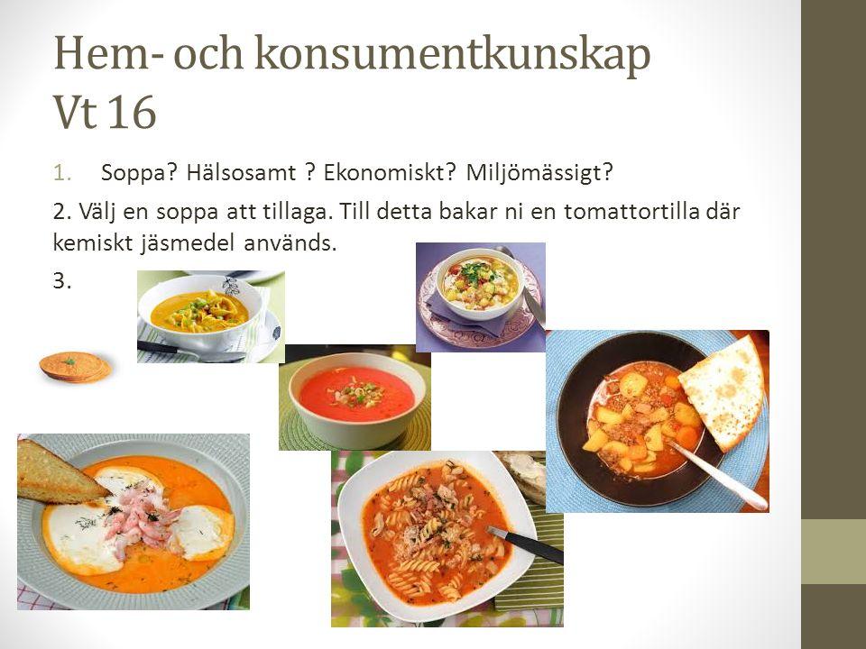 Hem- och konsumentkunskap Vt 16 1.Soppa? Hälsosamt ? Ekonomiskt? Miljömässigt? 2. Välj en soppa att tillaga. Till detta bakar ni en tomattortilla där