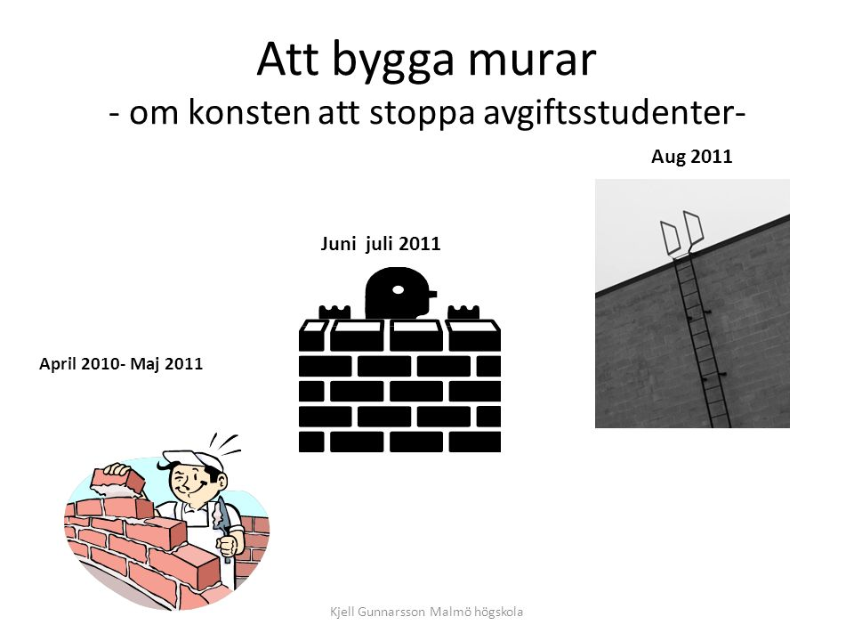 Att bygga murar - om konsten att stoppa avgiftsstudenter- April 2010- Maj 2011 Juni juli 2011 Aug 2011 Kjell Gunnarsson Malmö högskola