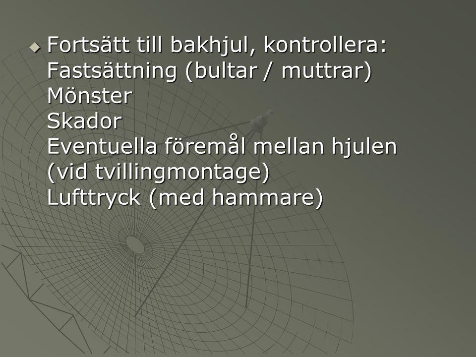  Fortsätt till bakhjul, kontrollera: Fastsättning (bultar / muttrar) Mönster Skador Eventuella föremål mellan hjulen (vid tvillingmontage) Lufttryck (med hammare)