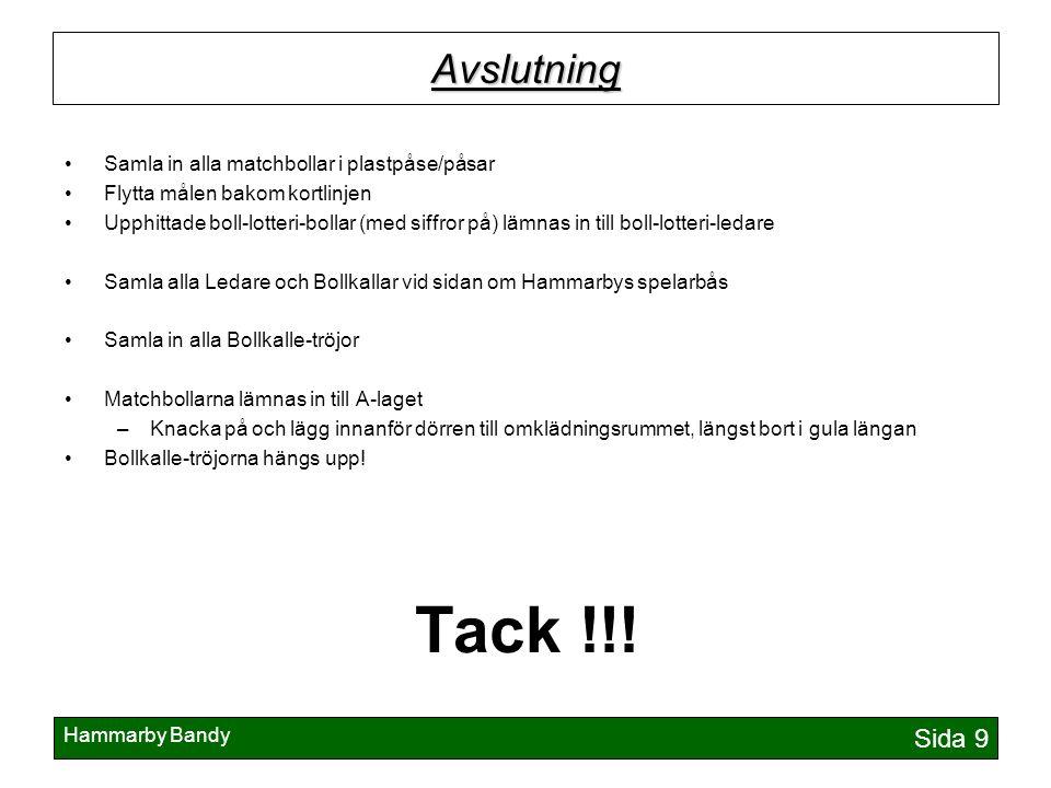 Hammarby Bandy Sida 9 Avslutning Samla in alla matchbollar i plastpåse/påsar Flytta målen bakom kortlinjen Upphittade boll-lotteri-bollar (med siffror