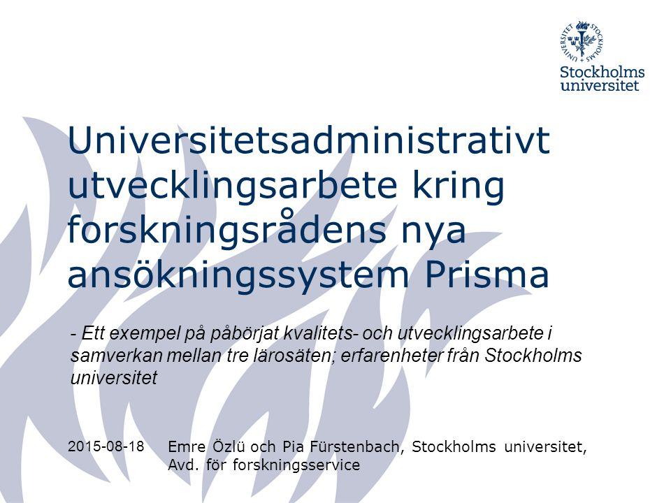 Universitetsadministrativt utvecklingsarbete kring forskningsrådens nya ansökningssystem Prisma Emre Özlü och Pia Fürstenbach, Stockholms universitet, Avd.