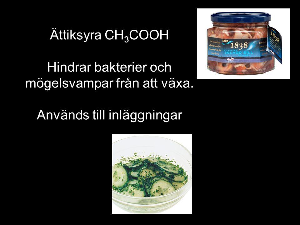 Ättiksyra CH 3 COOH Hindrar bakterier och mögelsvampar från att växa. Används till inläggningar