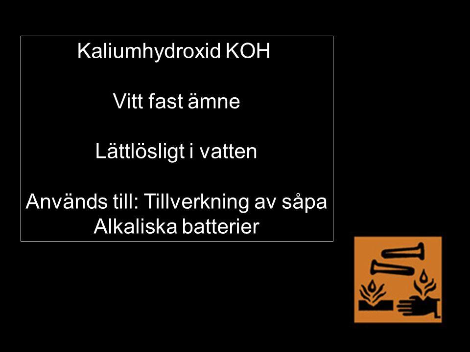Kaliumhydroxid KOH Vitt fast ämne Lättlösligt i vatten Används till: Tillverkning av såpa Alkaliska batterier
