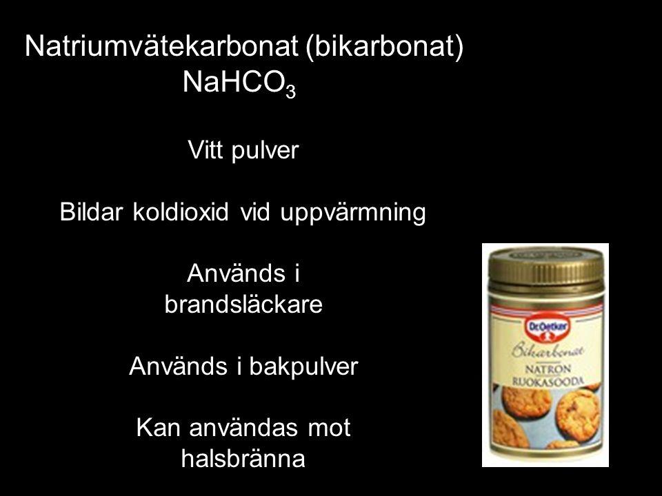 Natriumvätekarbonat (bikarbonat) NaHCO 3 Vitt pulver Bildar koldioxid vid uppvärmning Används i brandsläckare Används i bakpulver Kan användas mot halsbränna