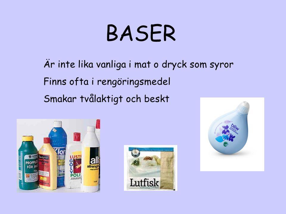 BASER Är inte lika vanliga i mat o dryck som syror Finns ofta i rengöringsmedel Smakar tvålaktigt och beskt