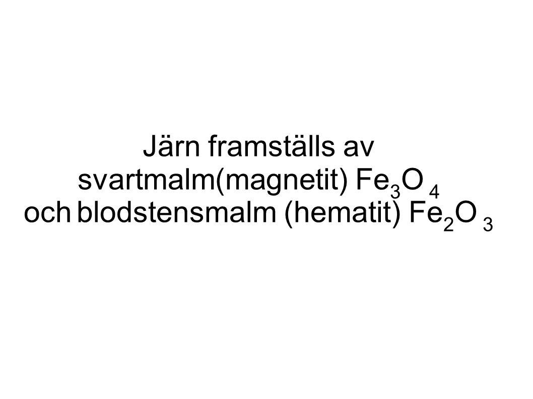 Järn framställs av svartmalm(magnetit) Fe 3 O 4 och blodstensmalm (hematit) Fe 2 O 3
