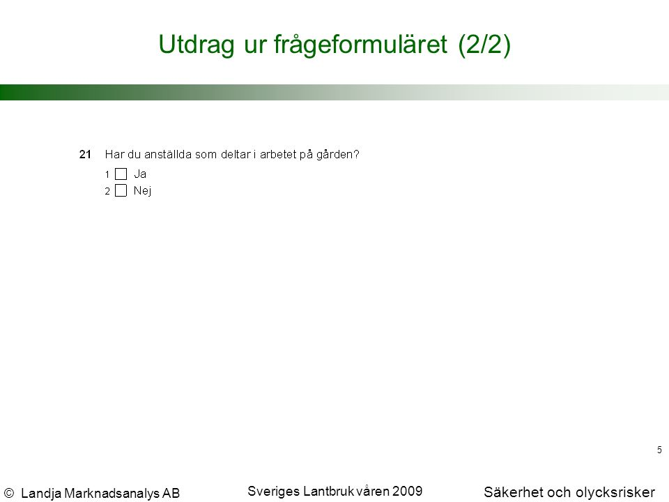 © Landja Marknadsanalys AB Säkerhet och olycksrisker Sveriges Lantbruk våren 2009 5 Utdrag ur frågeformuläret (2/2)