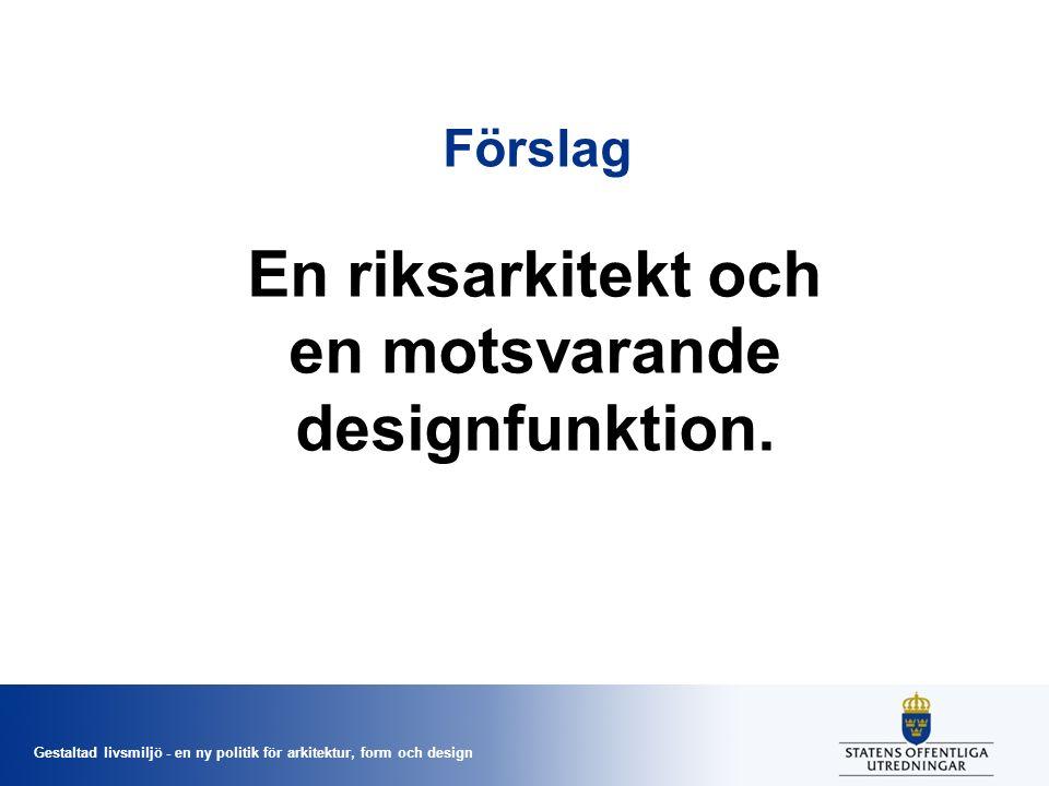Gestaltad livsmiljö - en ny politik för arkitektur, form och design Förslag En riksarkitekt och en motsvarande designfunktion.