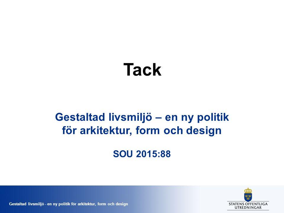 Gestaltad livsmiljö - en ny politik för arkitektur, form och design Tack Gestaltad livsmiljö – en ny politik för arkitektur, form och design SOU 2015:88