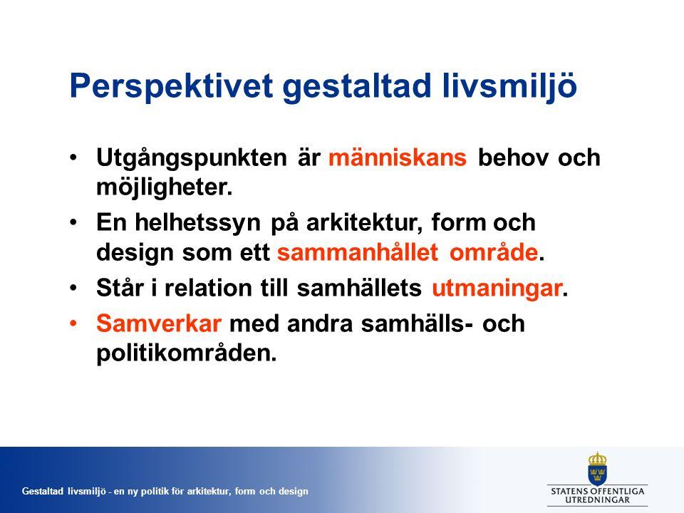 Gestaltad livsmiljö - en ny politik för arkitektur, form och design Perspektivet gestaltad livsmiljö Utgångspunkten är människans behov och möjligheter.