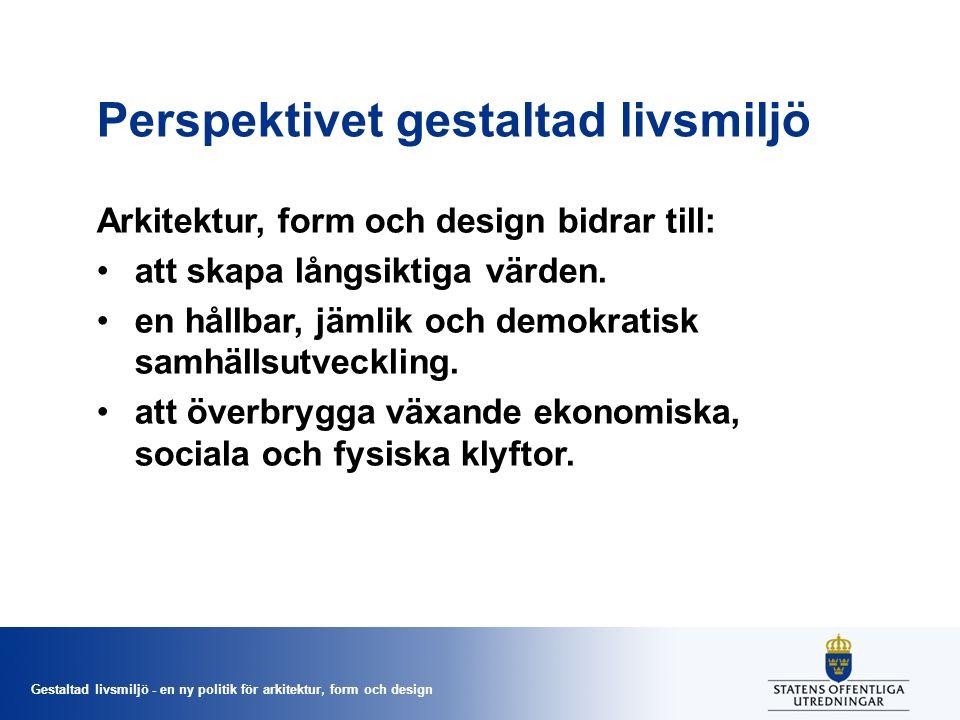 Gestaltad livsmiljö - en ny politik för arkitektur, form och design Perspektivet gestaltad livsmiljö Arkitektur, form och design bidrar till: att skapa långsiktiga värden.