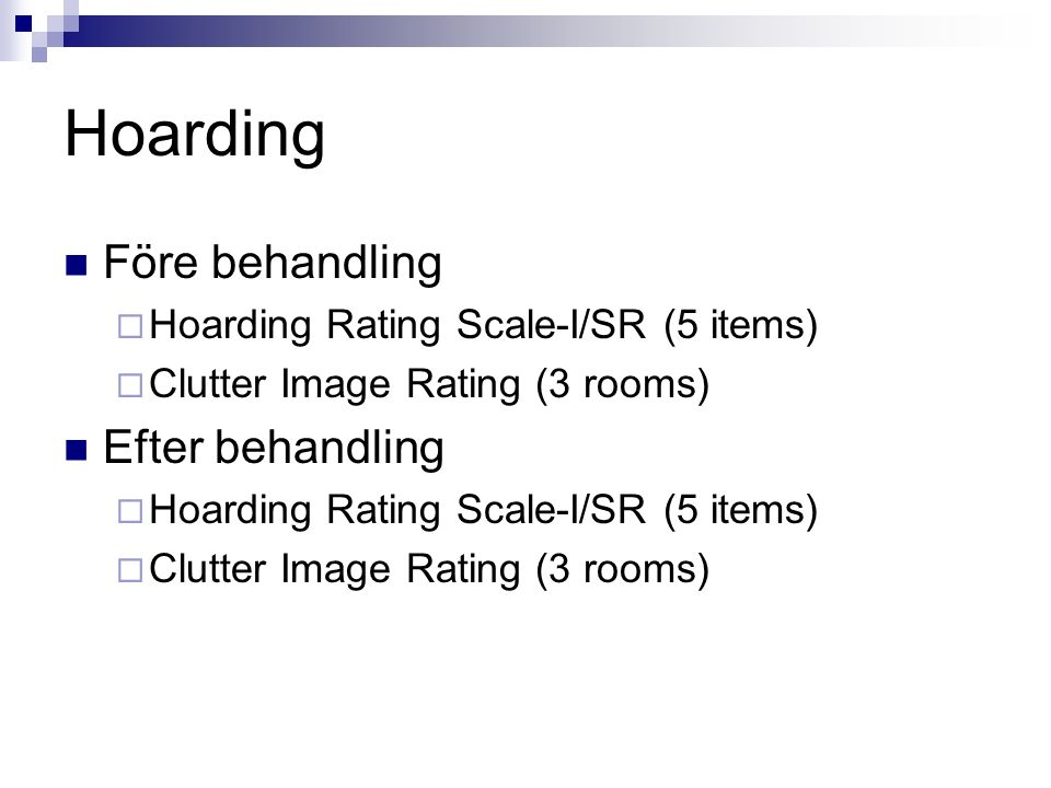 Hoarding Före behandling  Hoarding Rating Scale-I/SR (5 items)  Clutter Image Rating (3 rooms) Efter behandling  Hoarding Rating Scale-I/SR (5 items)  Clutter Image Rating (3 rooms)