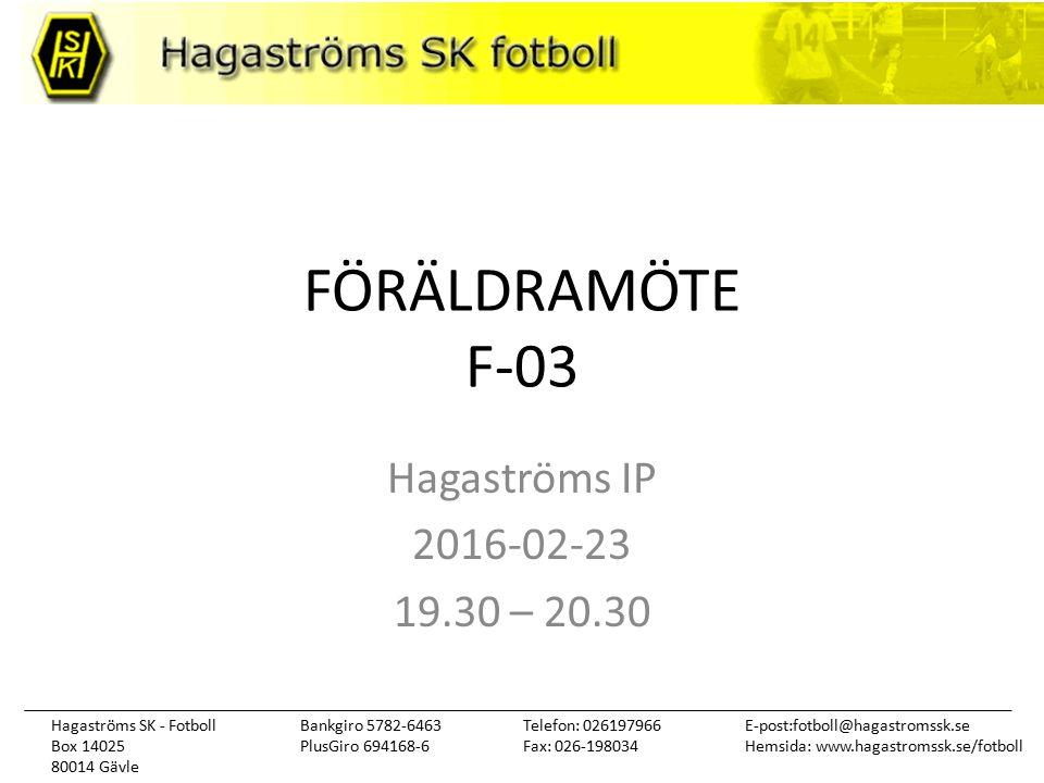 Hagaströms SK - Fotboll Box 14025 80014 Gävle Telefon: 026197966 Fax: 026-198034 E-post:fotboll@hagastromssk.se Hemsida: www.hagastromssk.se/fotboll Bankgiro 5782-6463 PlusGiro 694168-6 FÖRÄLDRAMÖTE F-03 Hagaströms IP 2016-02-23 19.30 – 20.30