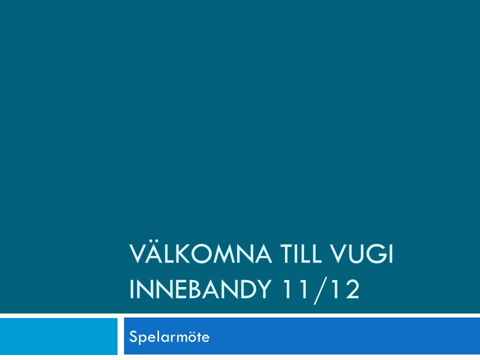 VÄLKOMNA TILL VUGI INNEBANDY 11/12 Spelarmöte