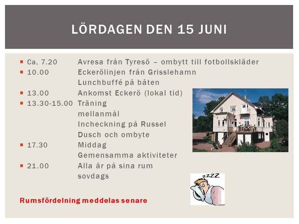  Ca, 7.20 Avresa från Tyresö – ombytt till fotbollskläder  10.00 Eckerölinjen från Grisslehamn Lunchbuffé på båten  13.00 Ankomst Eckerö (lokal tid)  13.30-15.00 Träning mellanmål Incheckning på Russel Dusch och ombyte  17.30 Middag Gemensamma aktiviteter  21.00 Alla är på sina rum sovdags Rumsfördelning meddelas senare LÖRDAGEN DEN 15 JUNI