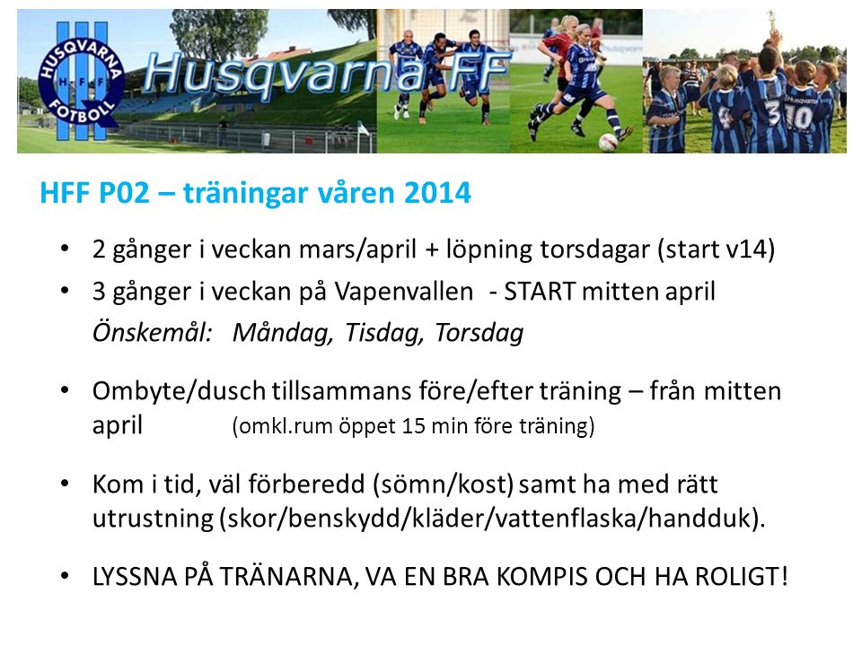HFF P02 – matcher våren 2014 Träningsmatcher:15/3HFF - Hovslätt 22/3 HFF - Nässjö 29/3HFF - Taberg 5/4HFF - Vista 6/4HFF - Ekhagen 12/4 HFF - Öxnehaga x2 Träningsläger:11-12/4 Vapenvallen Träning, matcher, lekar, individuella samtal