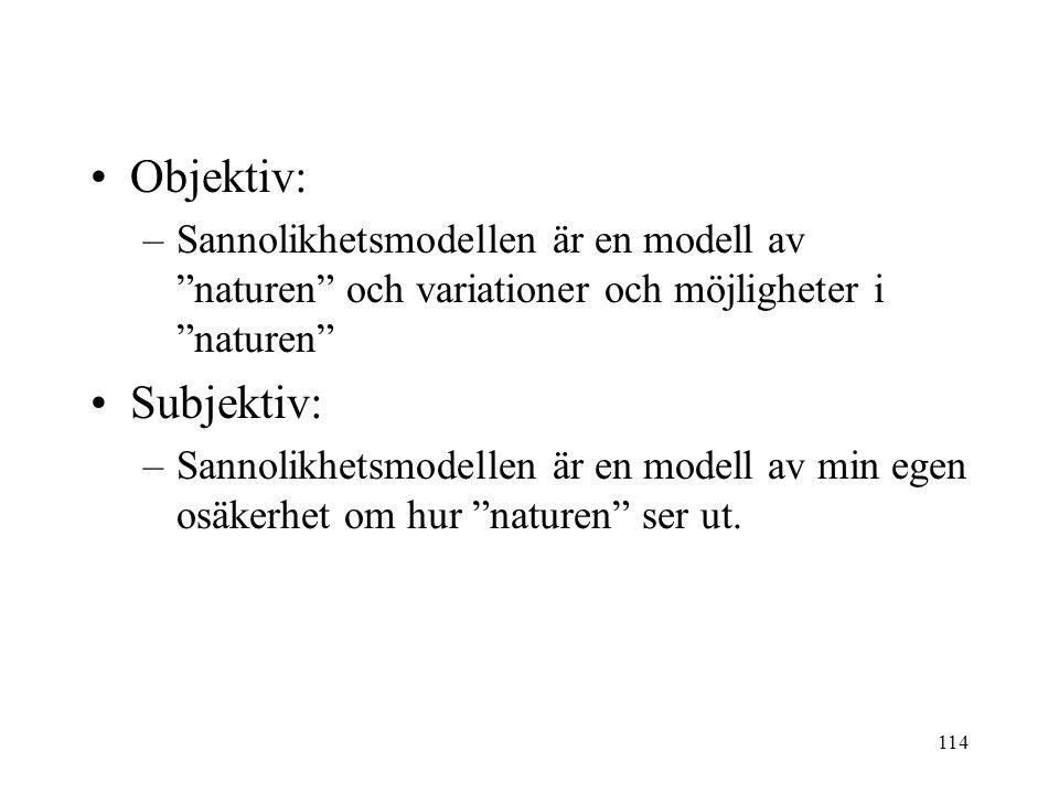 114 Objektiv: –Sannolikhetsmodellen är en modell av naturen och variationer och möjligheter i naturen Subjektiv: –Sannolikhetsmodellen är en modell av min egen osäkerhet om hur naturen ser ut.