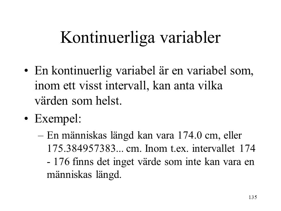 135 Kontinuerliga variabler En kontinuerlig variabel är en variabel som, inom ett visst intervall, kan anta vilka värden som helst. Exempel: –En männi