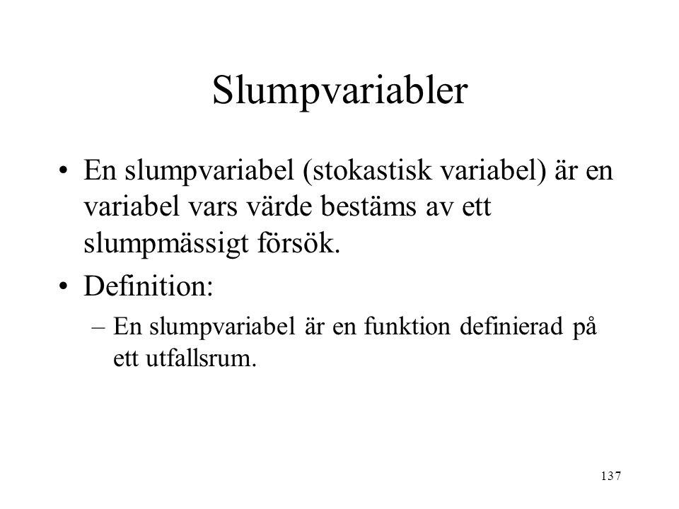 137 Slumpvariabler En slumpvariabel (stokastisk variabel) är en variabel vars värde bestäms av ett slumpmässigt försök. Definition: –En slumpvariabel