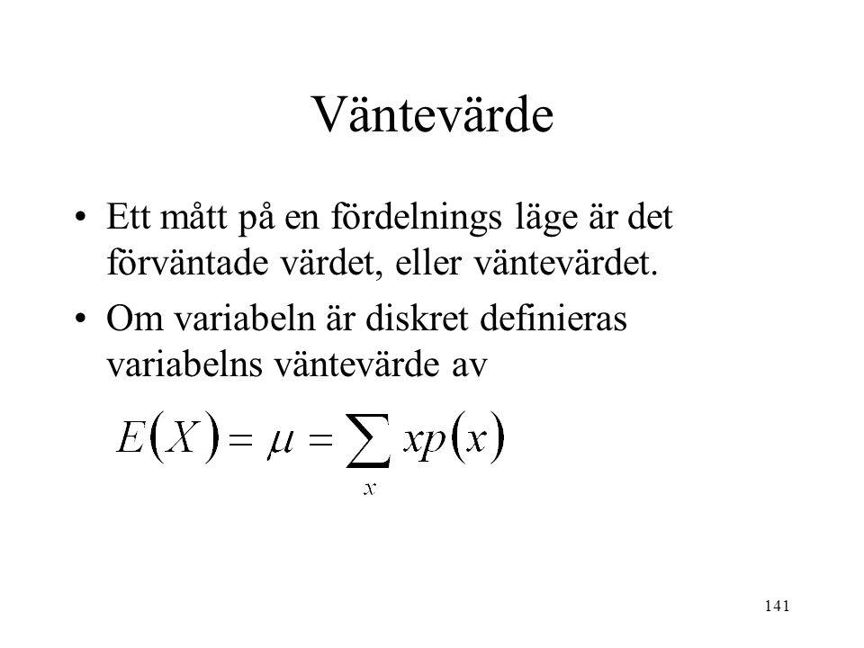 141 Väntevärde Ett mått på en fördelnings läge är det förväntade värdet, eller väntevärdet. Om variabeln är diskret definieras variabelns väntevärde a