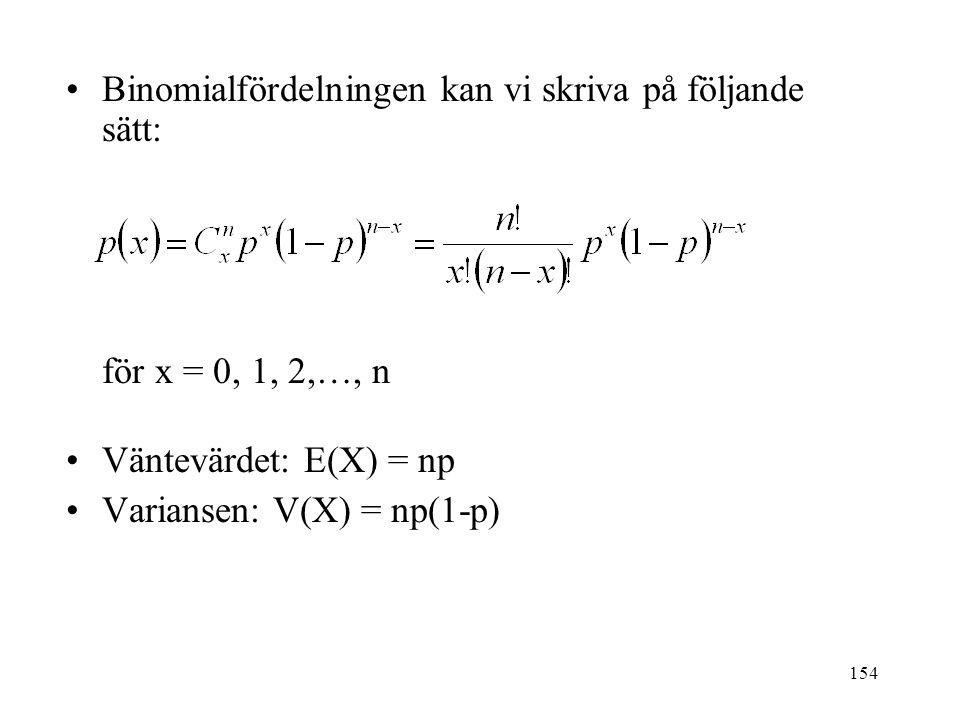 154 Binomialfördelningen kan vi skriva på följande sätt: för x = 0, 1, 2,…, n Väntevärdet: E(X) = np Variansen: V(X) = np(1-p)