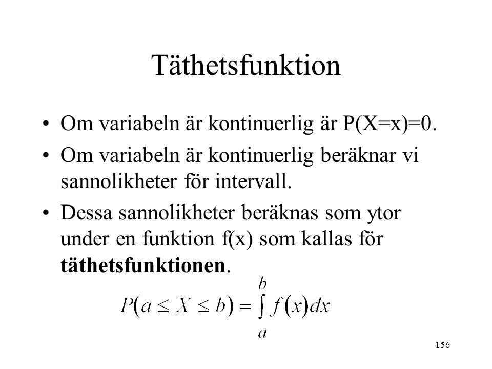 156 Täthetsfunktion Om variabeln är kontinuerlig är P(X=x)=0. Om variabeln är kontinuerlig beräknar vi sannolikheter för intervall. Dessa sannolikhete
