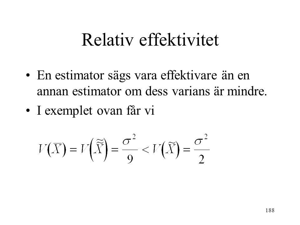 188 Relativ effektivitet En estimator sägs vara effektivare än en annan estimator om dess varians är mindre. I exemplet ovan får vi