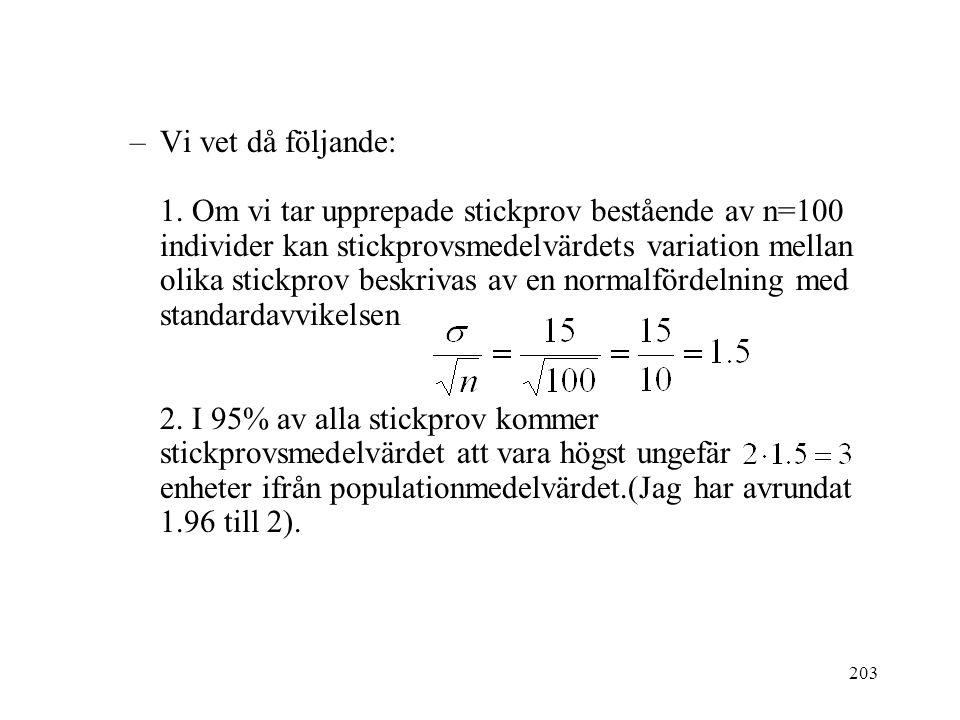 203 –Vi vet då följande: 1. Om vi tar upprepade stickprov bestående av n=100 individer kan stickprovsmedelvärdets variation mellan olika stickprov bes