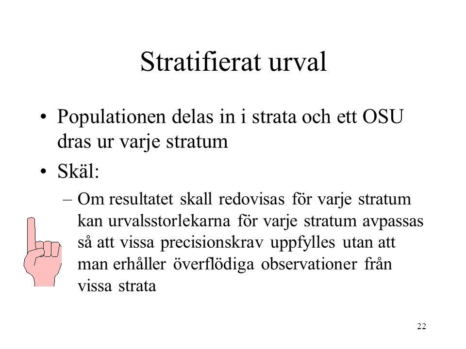22 Stratifierat urval Populationen delas in i strata och ett OSU dras ur varje stratum Skäl: –Om resultatet skall redovisas för varje stratum kan urva