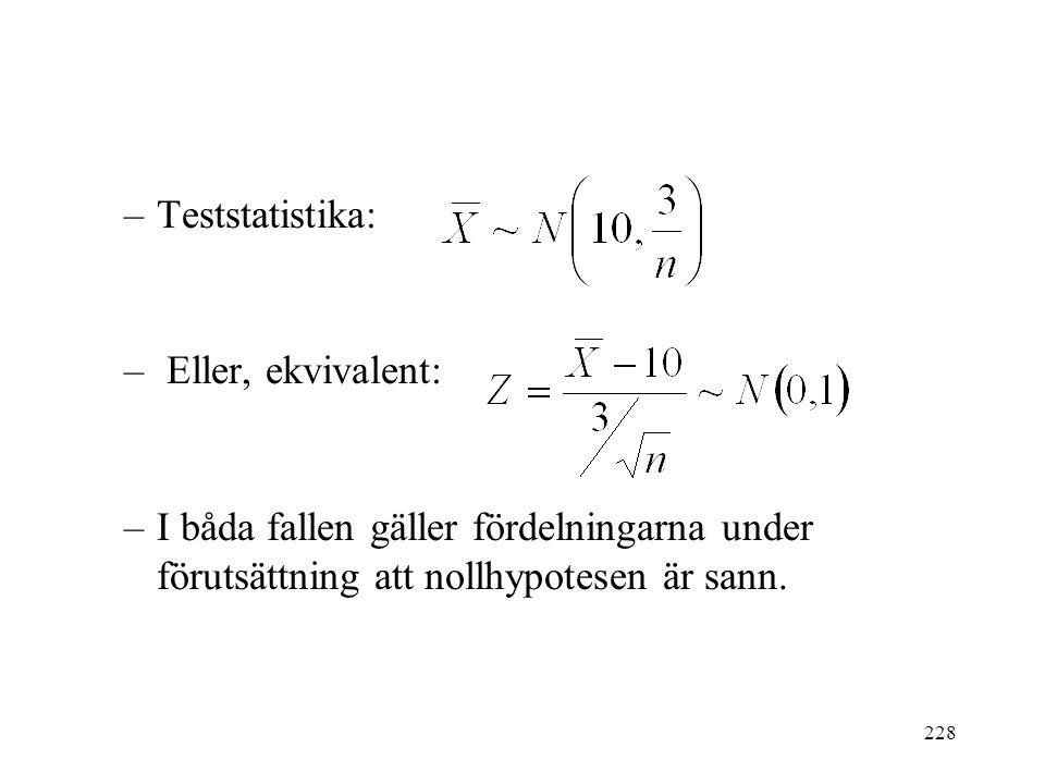 228 –Teststatistika: – Eller, ekvivalent: –I båda fallen gäller fördelningarna under förutsättning att nollhypotesen är sann.