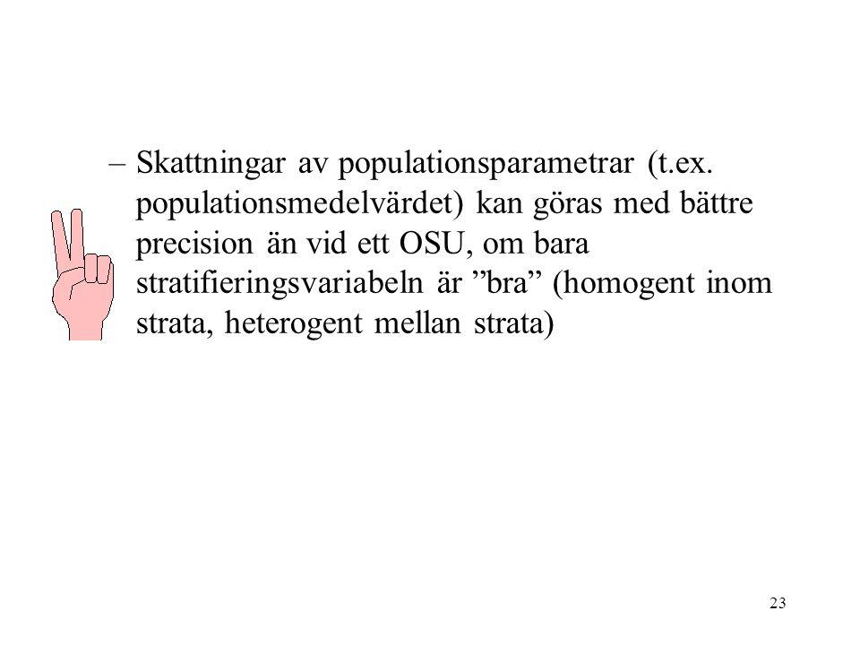 23 –Skattningar av populationsparametrar (t.ex. populationsmedelvärdet) kan göras med bättre precision än vid ett OSU, om bara stratifieringsvariabeln