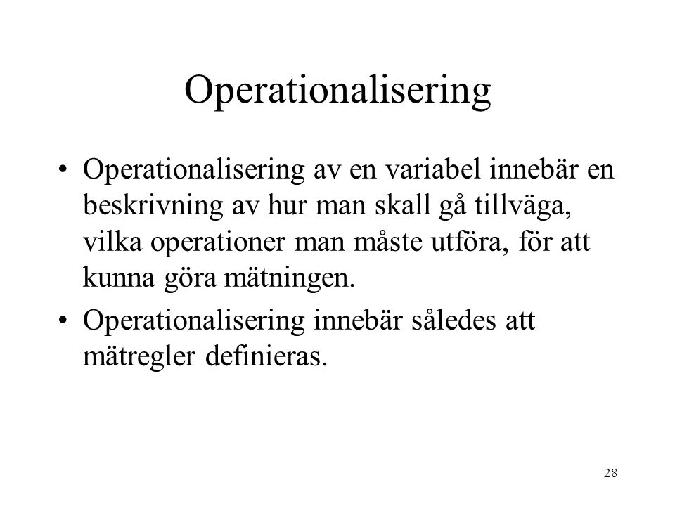 28 Operationalisering Operationalisering av en variabel innebär en beskrivning av hur man skall gå tillväga, vilka operationer man måste utföra, för att kunna göra mätningen.