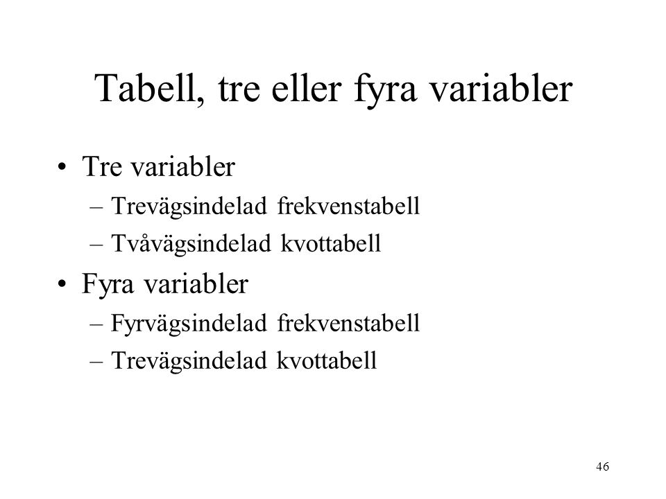 46 Tre variabler –Trevägsindelad frekvenstabell –Tvåvägsindelad kvottabell Fyra variabler –Fyrvägsindelad frekvenstabell –Trevägsindelad kvottabell Ta
